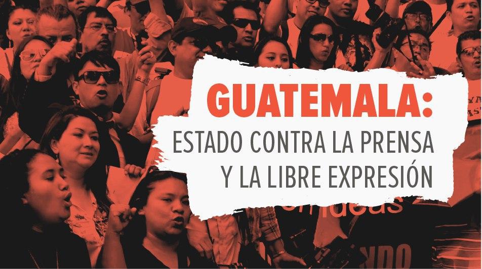 Guatemala: Estado contra la prensa y la libre expresión